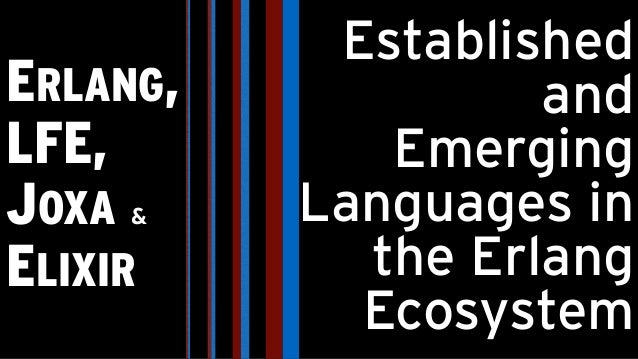 ERLANG, LFE, JOXA & ELIXIR Established and Emerging Languages in the Erlang Ecosystem