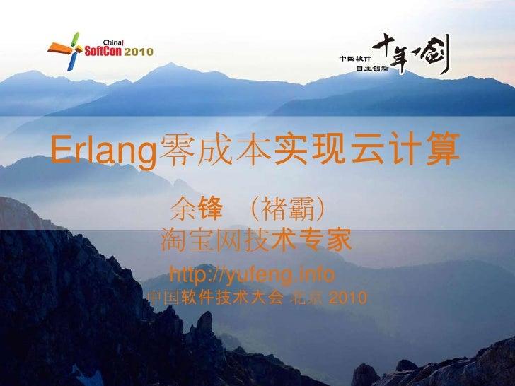 Erlang零成本实现云计算    余锋 (褚霸)    淘宝网技术专家    http://yufeng.info   中国软件技术大会 北京 2010