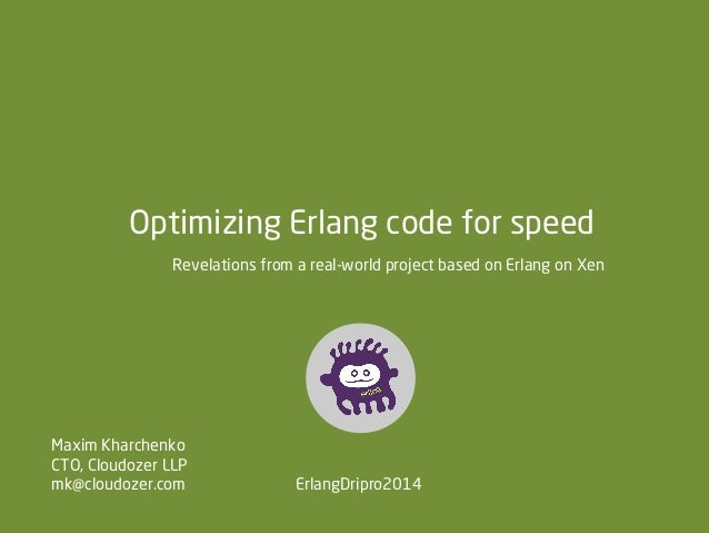 Optimizing Erlang code for speed Revelations from a real-world project based on Erlang on Xen  Maxim Kharchenko CTO, Cloud...