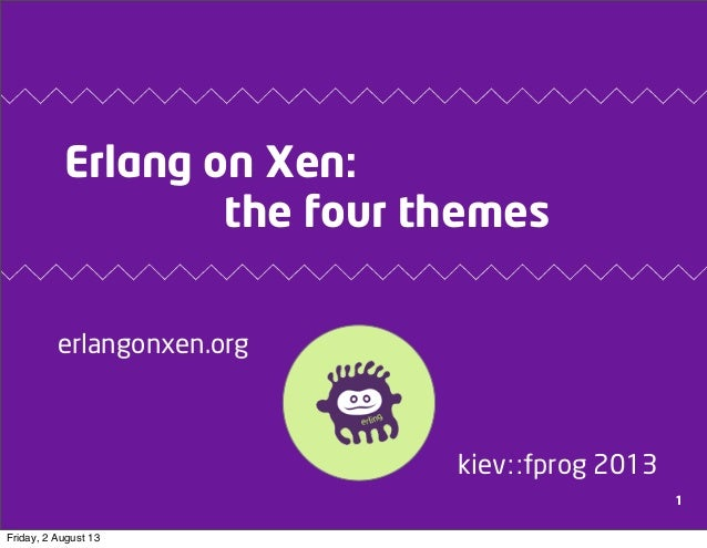 Erlang on Xen: the four themes erlangonxen.org kiev::fprog 2013 1 Friday, 2 August 13