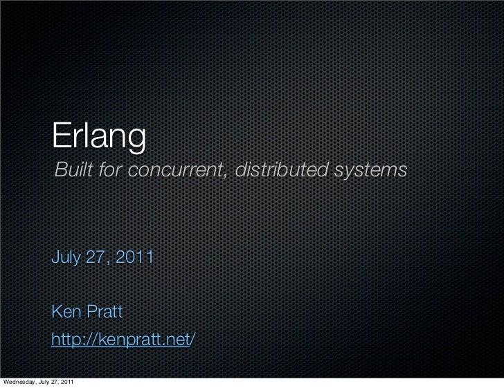 Erlang                 Built for concurrent, distributed systems                July 27, 2011                Ken Pratt    ...
