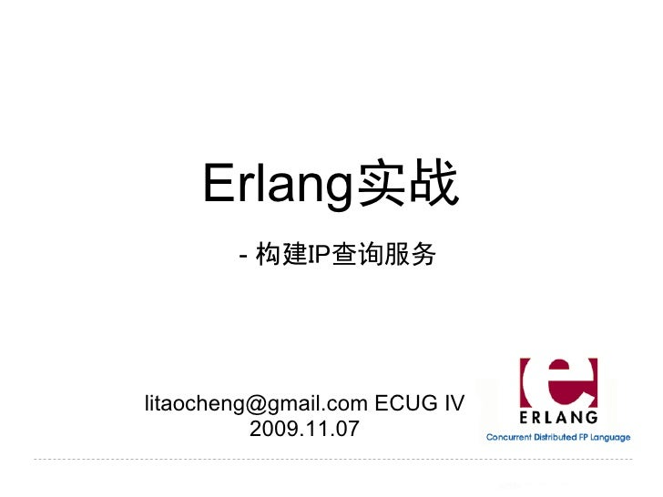 Erlang实战         - 构建IP查询服务     litaocheng@gmail.com ECUG IV           2009.11.07
