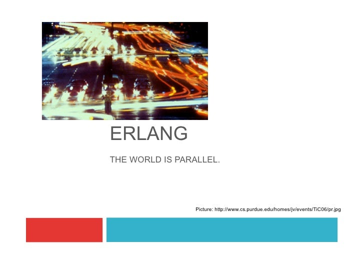 ERLANG THE WORLD IS PARALLEL.                      Picture: http://www.cs.purdue.edu/homes/jv/events/TiC06/pr.jpg
