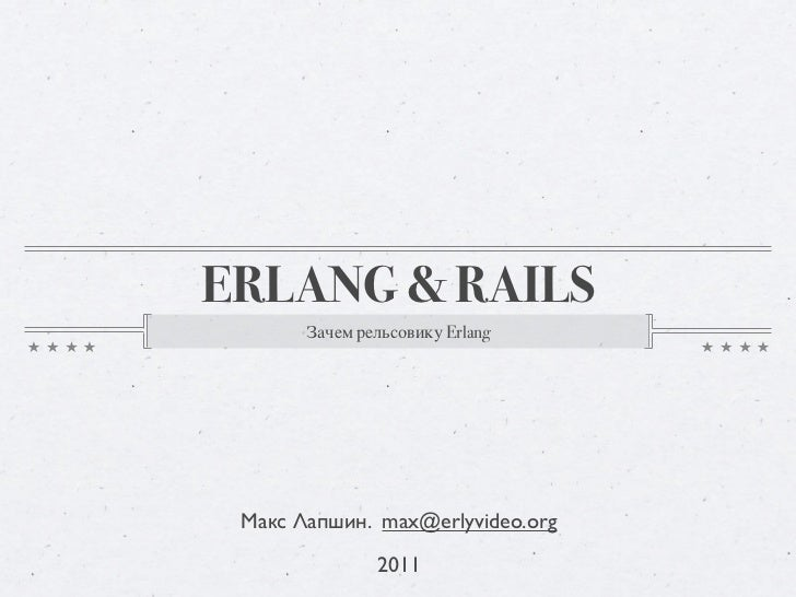 ERLANG & RAILS       Зачем рельсовику Erlang Макс Лапшин. max@erlyvideo.org               2011