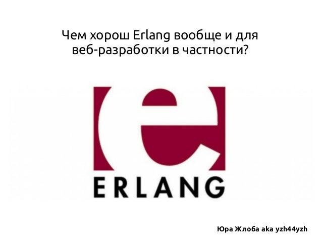 Чем хорош Erlang вообще и для веб-разработки в частности?  Юра Жлоба aka yzh44yzh