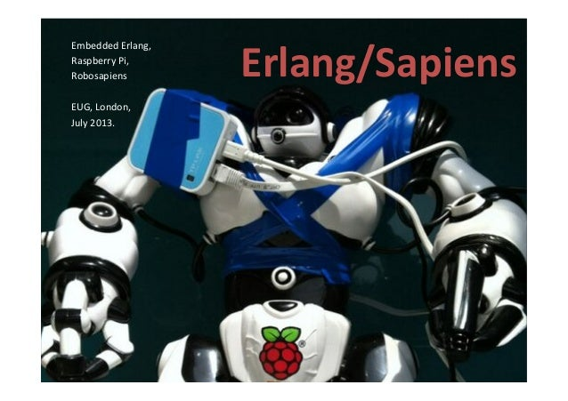 Erlang/Sapiens   Embedded  Erlang,     Raspberry  Pi,     Robosapiens      EUG,  London,     July...