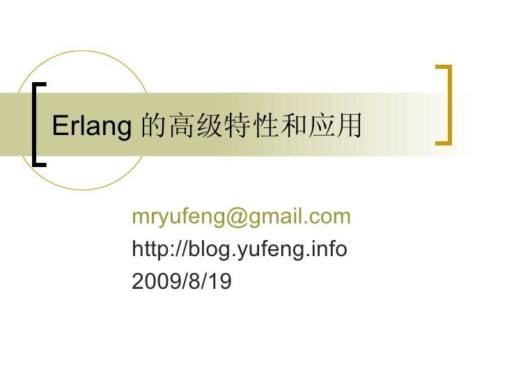 Erlang 的高级特性和应用 [email_address] http://blog.yufeng.info 2009/8/19
