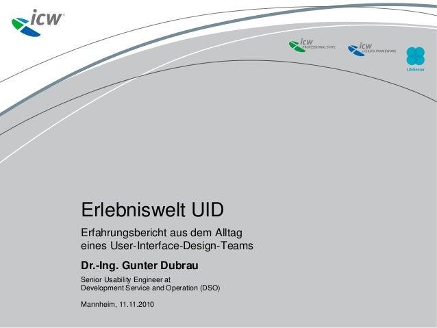 Erlebniswelt UID Erfahrungsbericht aus dem Alltag eines User-Interface-Design-Teams Dr.-Ing. Gunter Dubrau Senior Usabilit...