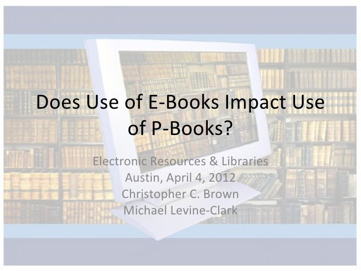 Does Use of E-Books Impact Use         of P-Books?     Electronic Resources & Libraries           Austin, April 4, 2012   ...