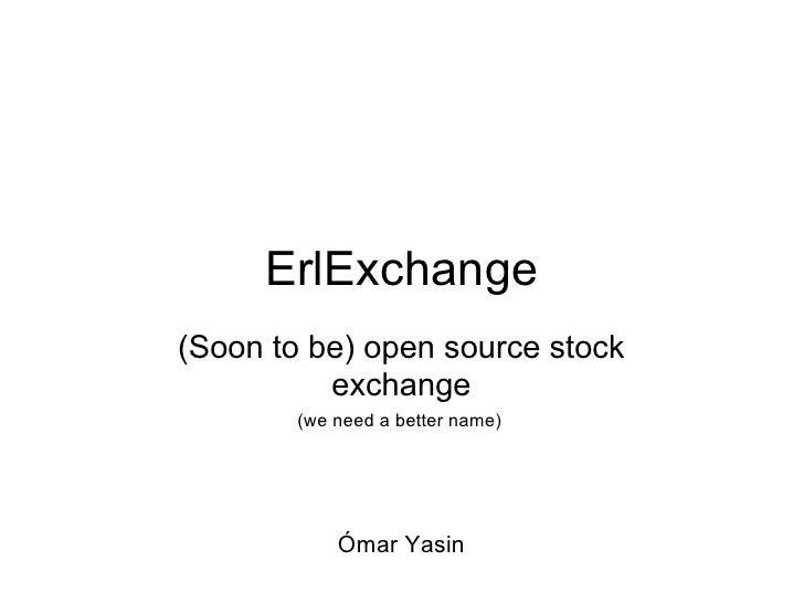 ErlExchange(Soon to be) open source stock          exchange        (we need a better name)            Ómar Yasin