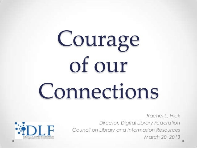 Courage  of ourConnections                                    Rachel L. Frick              Director, Digital Library Feder...