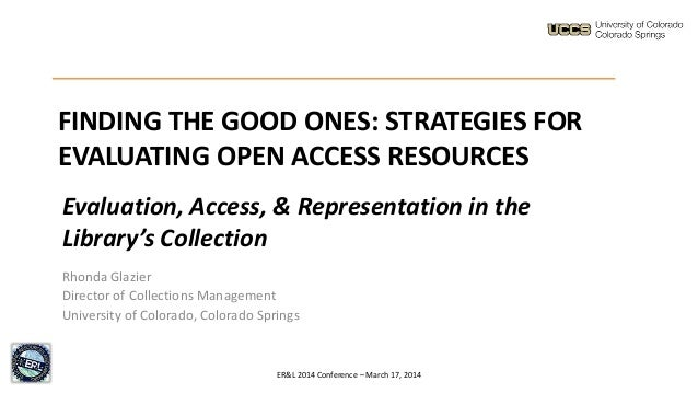 FINDING THE GOOD ONES: STRATEGIES FOR EVALUATING OPEN ACCESS RESOURCES Rhonda Glazier Director of Collections Management U...