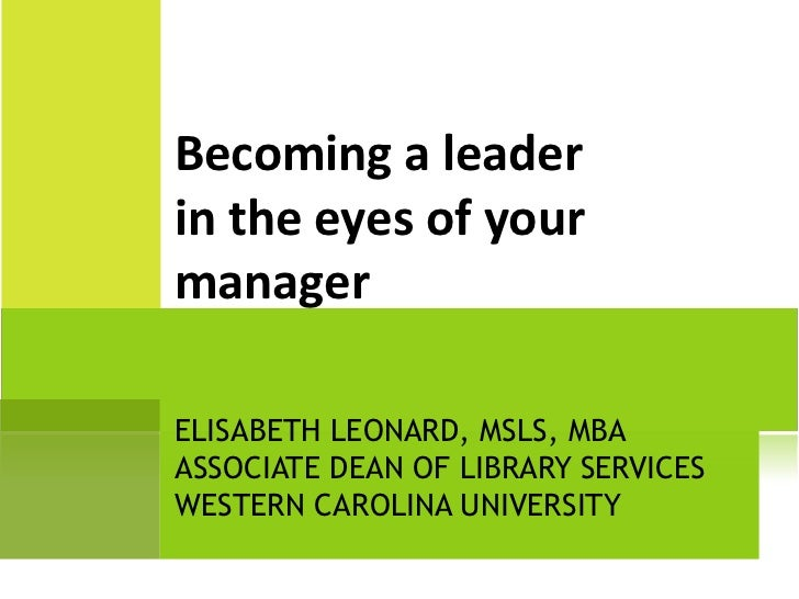 ELISABETH LEONARD, MSLS, MBA ASSOCIATE DEAN OF LIBRARY SERVICES WESTERN CAROLINA UNIVERSITY Becoming a leader in the eyes ...