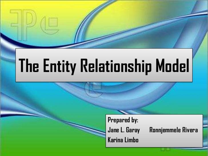 The Entity Relationship Model               Prepared by:               Jane L. Garay   Ronnjemmele Rivera               Ka...