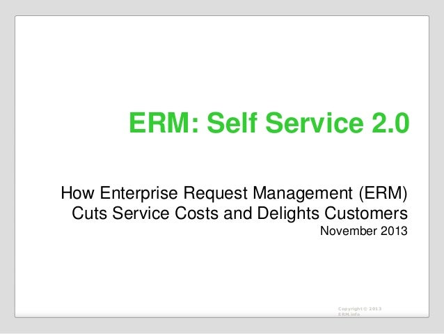ERM: Self Service 2.0 How Enterprise Request Management (ERM) Cuts Service Costs and Delights Customers November 2013  Cop...