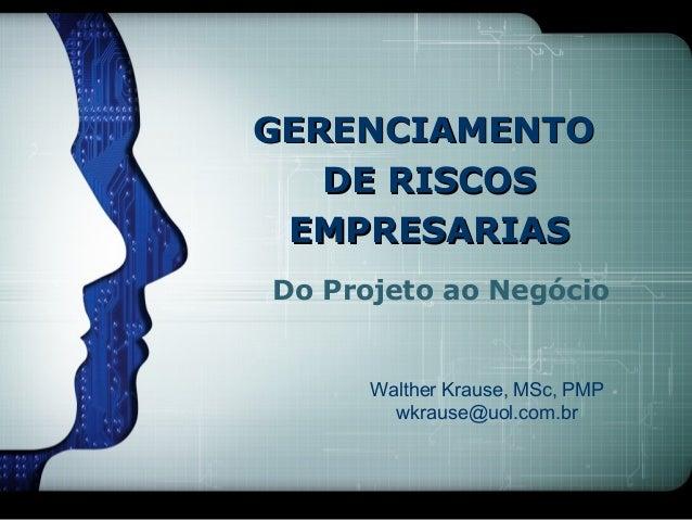 GERENCIAMENTO   DE RISCOS EMPRESARIASDo Projeto ao Negócio      Walther Krause, MSc, PMP        wkrause@uol.com.br