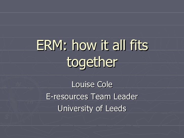 ERM: how it all fits together Louise Cole E-resources Team Leader University of Leeds