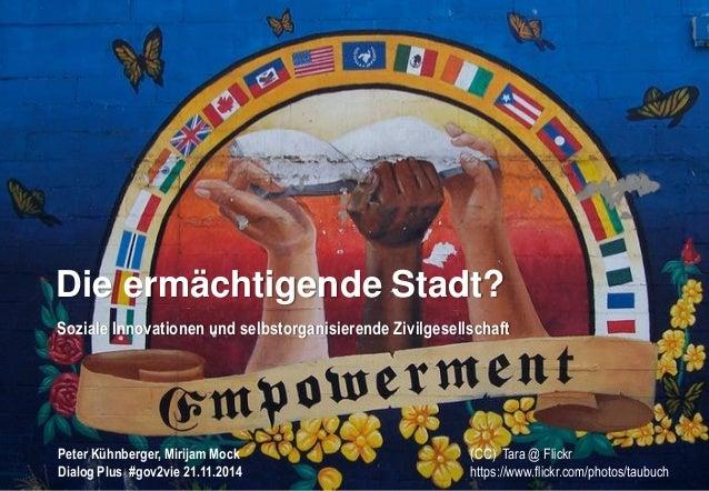 Peter Kühnberger, Mirijam Mock  Dialog Plus #gov2vie 21.11.2014  Die ermächtigende Stadt?  Soziale Innovationen und selbst...