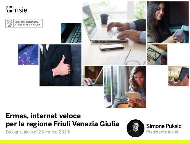 Ermes, internet veloce per la regione Friuli Venezia Giulia Simone Puksic Presidente InsielBologna, giovedì 26 marzo 201 5