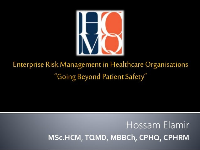 "Enterprise Risk Management in HealthcareOrganisations ""Going Beyond PatientSafety"" Hossam Elamir MSc.HCM, TQMD, MBBCh, CPH..."