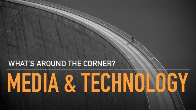 MEDIA & TECHNOLOGY WHAT'S AROUND THE CORNER?