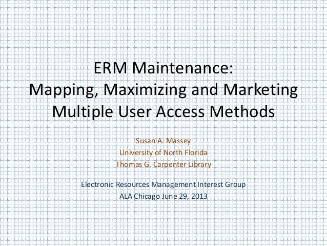 ERM Maintenance: Mapping, Maximizing and Marketing Multiple User Access Methods Susan A. Massey University of North Florid...
