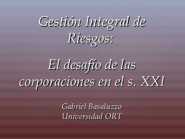 Gestión Integral deGestión Integral de Riesgos:Riesgos: El desafío de lasEl desafío de las corporaciones en el s. XXIcorpo...