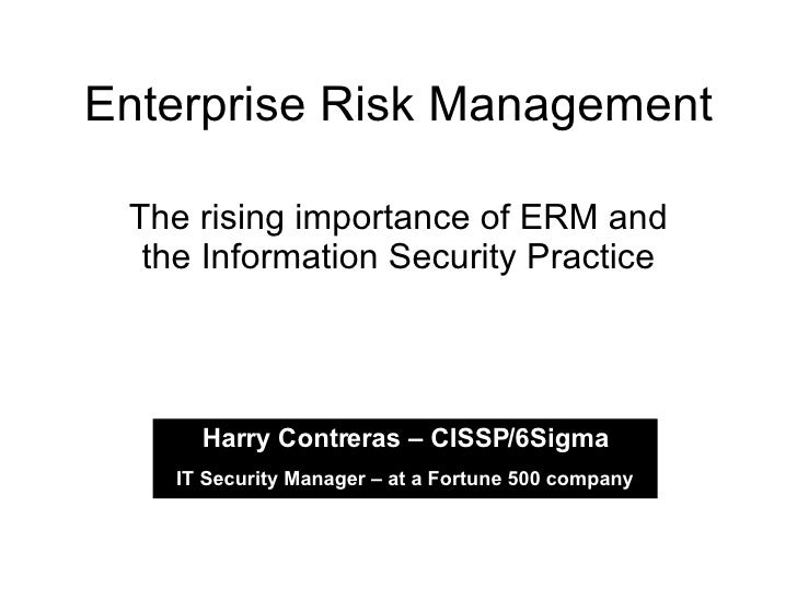 Enterprise Risk Management The rising importance of ERM and the Information Security Practice Harry Contreras – CISSP/6Sig...
