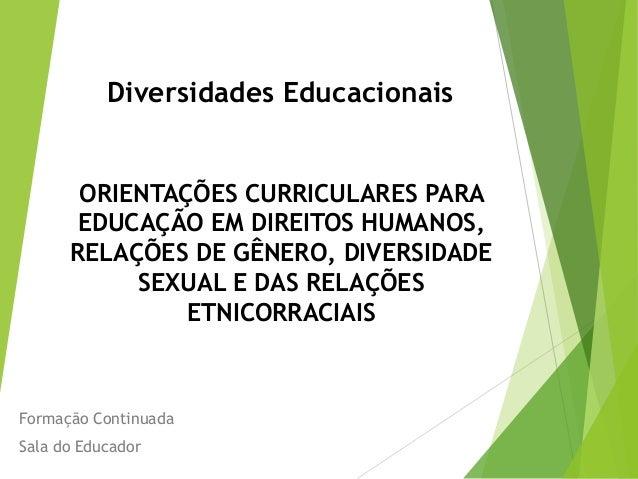 Diversidades Educacionais ORIENTAÇÕES CURRICULARES PARA EDUCAÇÃO EM DIREITOS HUMANOS, RELAÇÕES DE GÊNERO, DIVERSIDADE SEXU...