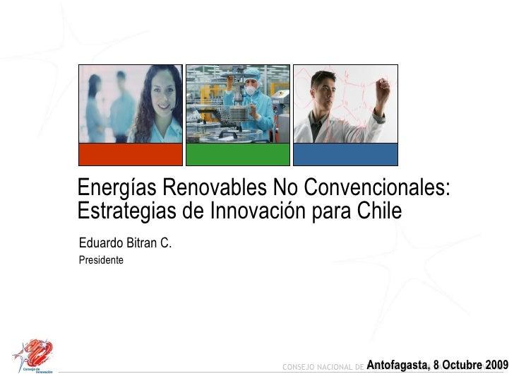 Energías Renovables No Convencionales:  Estrategias de Innovación para Chile  Eduardo Bitran C. Presidente Antofagasta, 8 ...