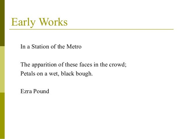 in a station of the metro ezra pound Ezra pound's in a station of the metro is a poem that capitalizes on the tension between similarity and polarity as extremely as ever a couplet has the metro of mallarm 's capital and a phrase that names a station of the metro as it might a station of the cross.