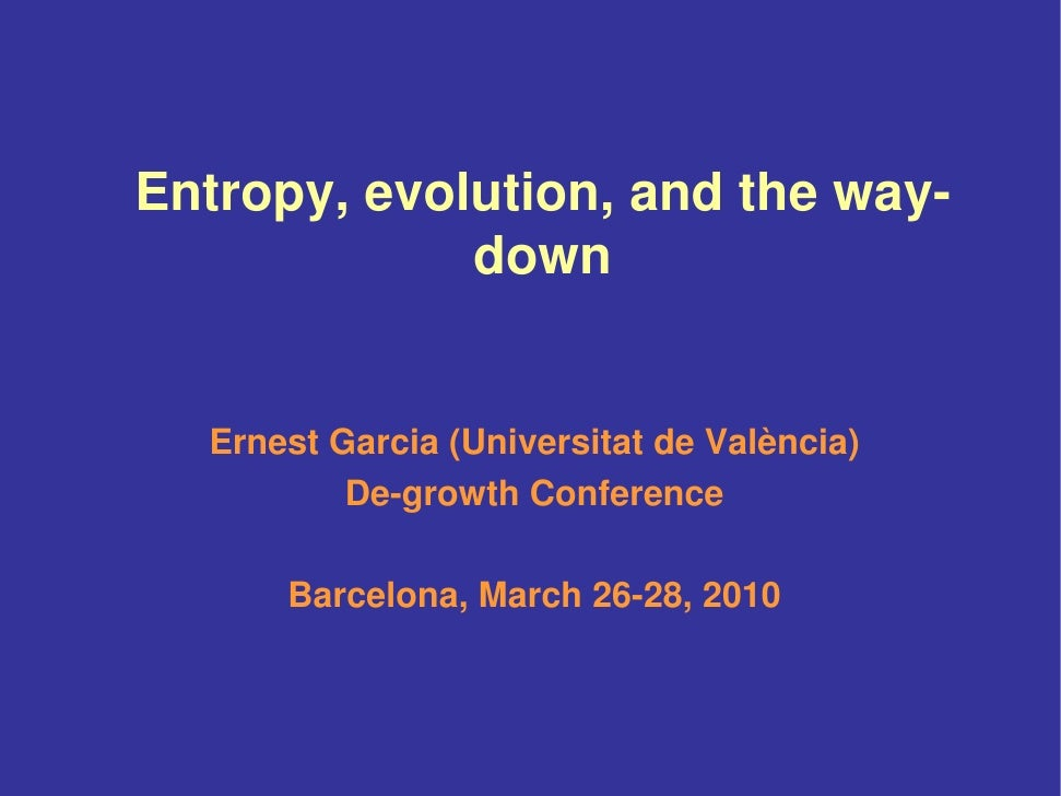 Entropy, evolution, and the way-              down     Ernest Garcia (Universitat de València)           De-growth Confere...