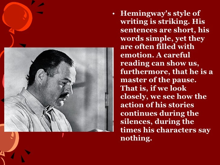 ernest hemingway writing style A great deal has been written about hemingway's distinctive style in fact, the two great stylists of twentieth-century american literature are william faulkner and ernest hemingway, and the styles of the two writers are so vastly different that there can be no comparison for example, their styles .
