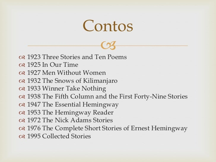 Contos                           1923 Three Stories and Ten Poems   1925 In Our Time   1927 Men Without Women   1932 ...