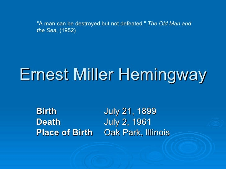 "Ernest Miller Hemingway Birth July 21, 1899 Death July 2, 1961 Place of Birth Oak Park, Illinois ""A man can be destro..."