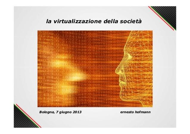 la virtualizzazione della societàBologna, 7 giugno 2013 ernesto hofmann