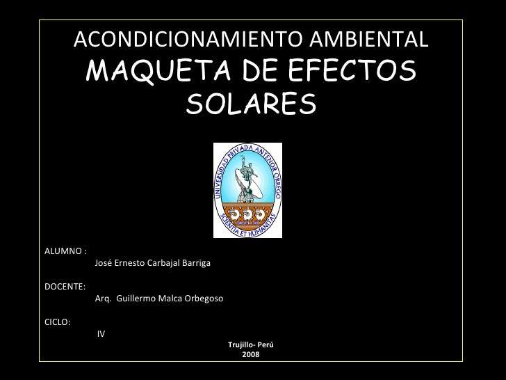 ACONDICIONAMIENTO AMBIENTAL MAQUETA DE EFECTOS SOLARES ALUMNO :  José Ernesto Carbajal Barriga DOCENTE: Arq.  Guillermo Ma...
