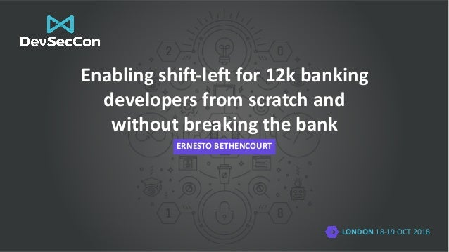LONDON 18-19 OCT 2018 Enabling shift-left for 12k banking developers from scratch and without breaking the bank ERNESTO BE...