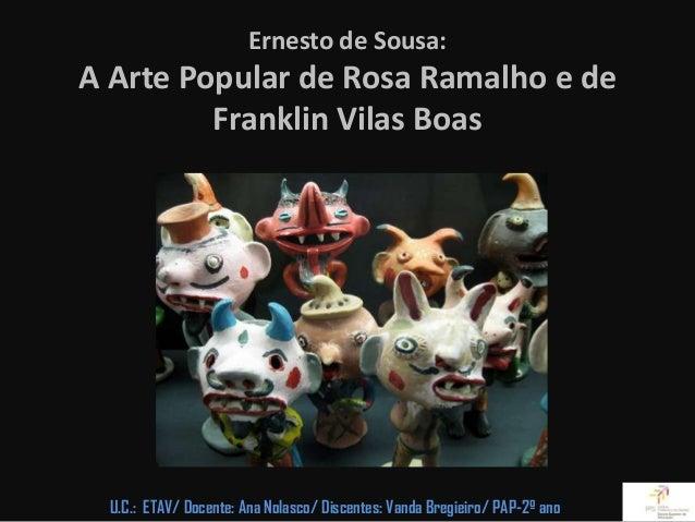 Ernesto de Sousa:A Arte Popular de Rosa Ramalho e de         Franklin Vilas Boas  U.C.: ETAV/ Docente: Ana Nolasco/ Discen...