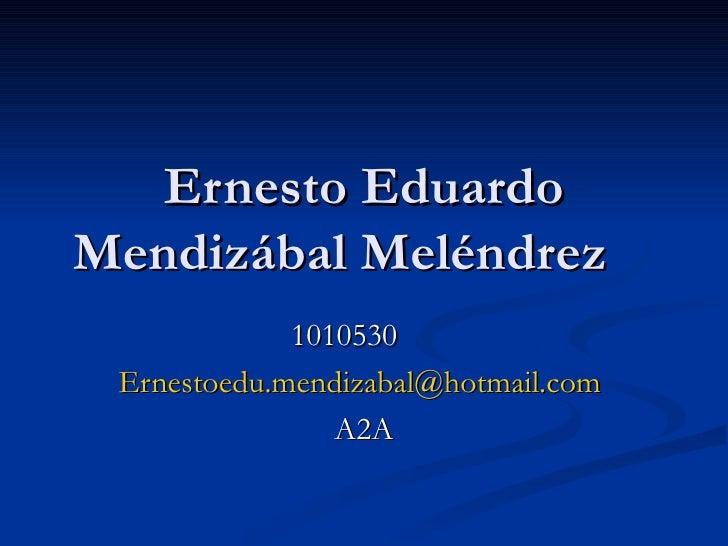 Ernesto Eduardo Mendizábal Meléndrez 1010530 [email_address]   A2A