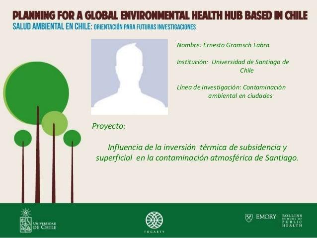 Nombre: Ernesto Gramsch Labra Institución: Universidad de Santiago de Chile Línea de Investigación: Contaminación ambienta...