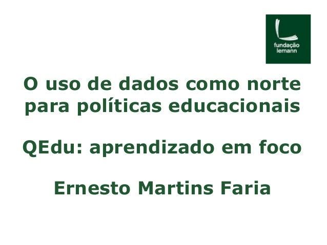 O uso de dados como norte  para políticas educacionais  QEdu: aprendizado em foco  Ernesto Martins Faria