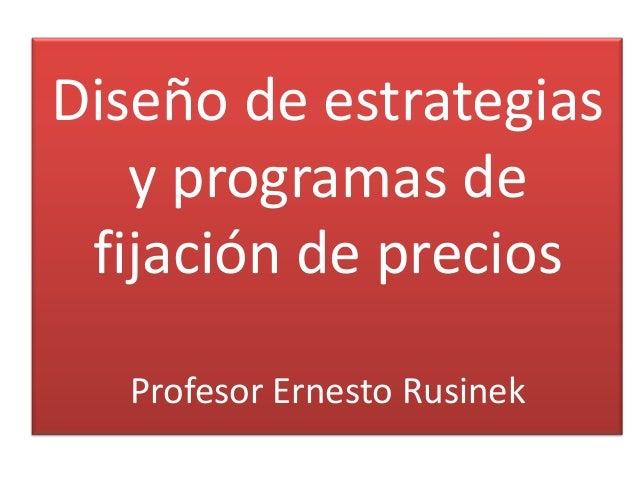 Diseño de estrategias   y programas de fijación de precios  Profesor Ernesto Rusinek