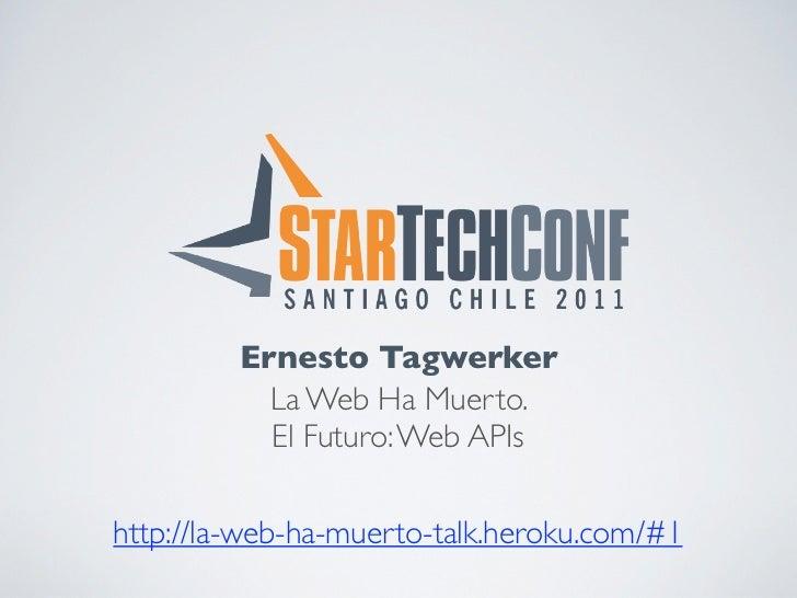 Ernesto Tagwerker           La Web Ha Muerto.           El Futuro: Web APIshttp://la-web-ha-muerto-talk.heroku.com/#1