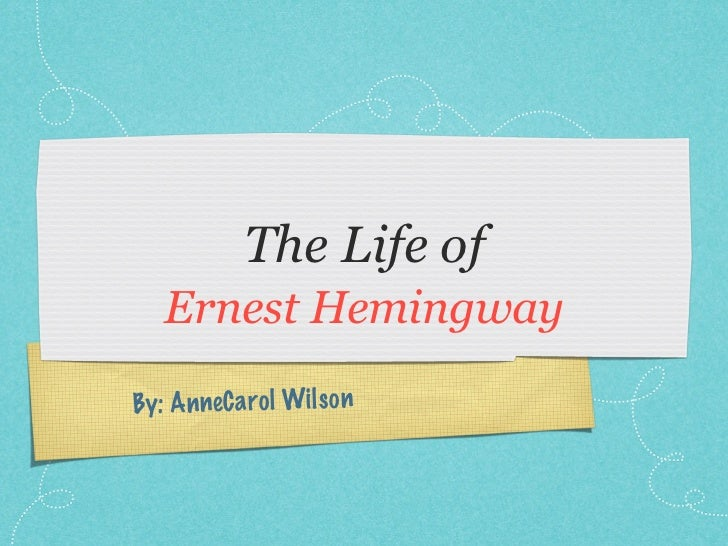 The Life of   Ernest HemingwayBy: An neC a ro l Wil so n