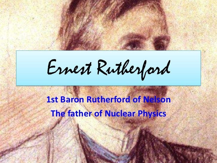 Ernest Rutherford1st Baron Rutherford of Nelson The father of Nuclear Physics
