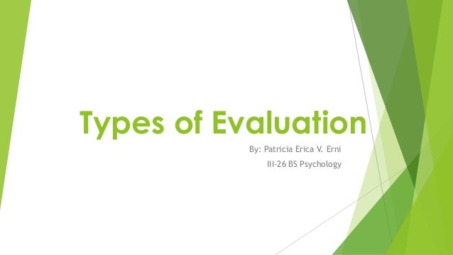 Types of Evaluation By: Patricia Erica V. Erni III-26 BS Psychology