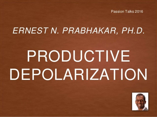 PRODUCTIVE DEPOLARIZATION ERNEST N. PRABHAKAR, PH.D. Passion Talks 2016
