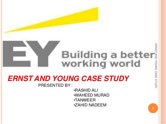 ERNST AND YOUNG CASE STUDY  ERNST AND YOUNG CASE STUDY PRESENTED BY : •RASHID ALI •WAHEED MURAD •TANWEER •ZAHID NADEEM  1