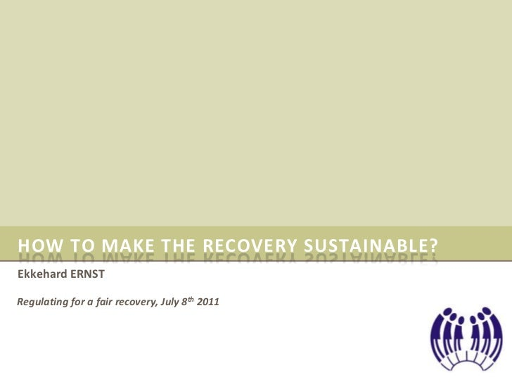 HOW TO MAKE THE RECOVERY SUSTAINABLE?Ekkehard ERNSTRegulating for a fair recovery, July 8th 2011